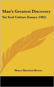 Man's Greatest Discovery: Six Soul Culture Essays (1902) - Henry Harrison Brown
