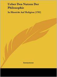 Ueber Den Nutzen Der Philosophie: In Hinsicht Auf Religion (1792) - Anonymous