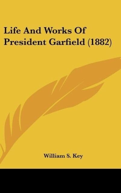 Life And Works Of President Garfield (1882) als Buch von William S. Key - William S. Key