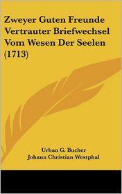 Zweyer Guten Freunde Vertrauter Briefwechsel Vom Wesen Der Seelen (1713) - Urban G. Bucher, Johann Christian Westphal