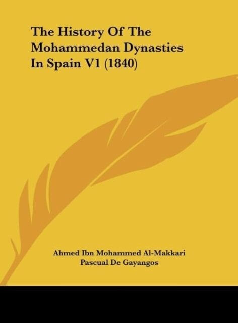 The History Of The Mohammedan Dynasties In Spain V1 (1840) als Buch von Ahmed Ibn Mohammed Al-Makkari - Kessinger Publishing, LLC