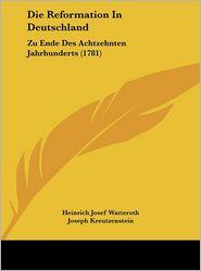 Die Reformation In Deutschland: Zu Ende Des Achtzehnten Jahrhunderts (1781) - Heinrich Josef Watteroth, Joseph Kreutzenstein, Anton Ferdinand Von Geissau