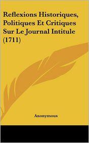Reflexions Historiques, Politiques Et Critiques Sur Le Journal Intitule (1711) - Anonymous