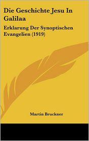 Die Geschichte Jesu In Galilaa: Erklarung Der Synoptischen Evangelien (1919) - Martin Bruckner