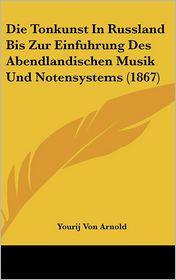 Die Tonkunst In Russland Bis Zur Einfuhrung Des Abendlandischen Musik Und Notensystems (1867) - Yourij Von Arnold