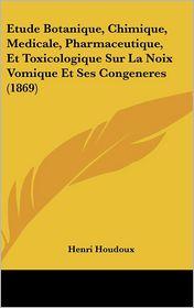 Etude Botanique, Chimique, Medicale, Pharmaceutique, Et Toxicologique Sur La Noix Vomique Et Ses Congeneres (1869) - Henri Houdoux