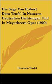 Die Sage Von Robert Dem Teufel In Neueren Deutschen Dichtungen Und In Meyerbeers Oper (1900) - Hermann Tardel