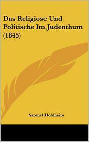 Das Religiose Und Politische Im Judenthum (1845) - Samuel Holdheim