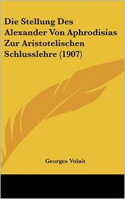 Die Stellung Des Alexander Von Aphrodisias Zur Aristotelischen Schlusslehre (1907) - Georges Volait