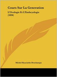 Cours Sur La Generation: L'Ovologie Et L'Embryologie (1836) - Michel Hyacinthe Deschamps