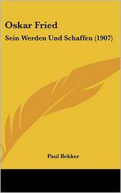 Oskar Fried: Sein Werden Und Schaffen (1907) - Paul Bekker