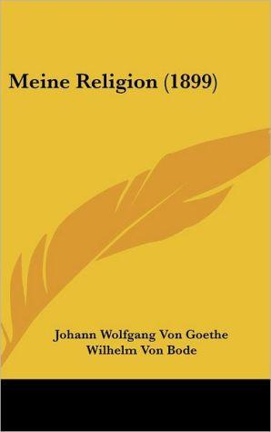 Meine Religion (1899) - Johann Wolfgang Von Goethe, Wilhelm Von Bode