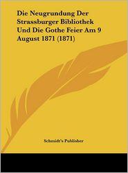 Die Neugrundung Der Strassburger Bibliothek Und Die Gothe Feier Am 9 August 1871 (1871) - Schmidt's Publisher