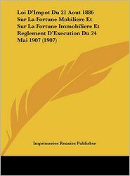Loi D'Impot Du 21 Aout 1886 Sur La Fortune Mobiliere Et Sur La Fortune Immobiliere Et Reglement D'Execution Du 24 Mai 1907 (1907) - Imprimeries Reunies Publisher