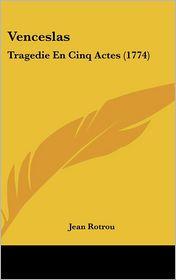 Venceslas: Tragedie En Cinq Actes (1774) - Jean Rotrou
