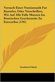 Versuch Einer Numismatik Fur Kunstler, Oder Vorschriften, Wie Auf Alle Falle Munzen Im Romischen Geschmacke Zu Entwerfen (1792) - Gottfried Uhlich (Editor)