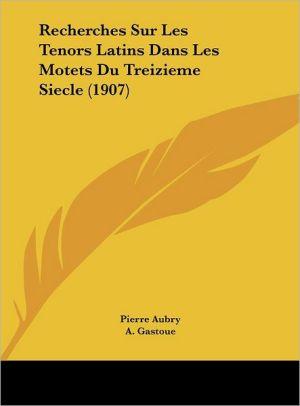 Recherches Sur Les Tenors Latins Dans Les Motets Du Treizieme Siecle (1907) - Pierre Aubry, A. Gastoue