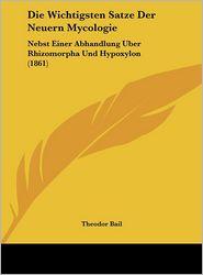 Die Wichtigsten Satze Der Neuern Mycologie: Nebst Einer Abhandlung Uber Rhizomorpha Und Hypoxylon (1861) - Theodor Bail