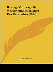 Beitrage Zur Frage Der Wasserleitungsfahigkeit Des Kernholzes (1884) - Carl Rohrbach