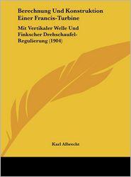 Berechnung Und Konstruktion Einer Francis-Turbine: Mit Vertikaler Welle Und Finkscher Drehschaufel-Regulierung (1904) - Karl Albrecht