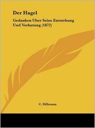 Der Hagel: Gedanken Uber Seine Entstehung Und Verhutung (1872) - C. Dillmann