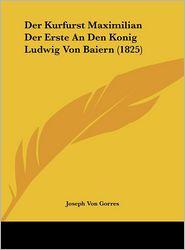 Der Kurfurst Maximilian Der Erste An Den Konig Ludwig Von Baiern (1825) - Joseph Von Gorres