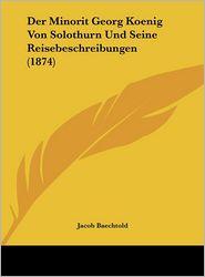 Der Minorit Georg Koenig Von Solothurn Und Seine Reisebeschreibungen (1874) - Jacob Baechtold