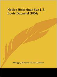 Notice Historique Sur J. B. Louis Ducastel (1800)