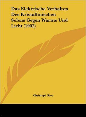 Das Elektrische Verhalten Des Kristallinischen Selens Gegen Warme Und Licht (1902) - Christoph Ries