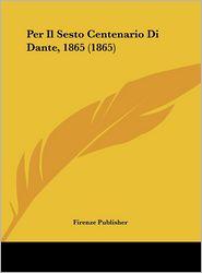 Per Il Sesto Centenario Di Dante, 1865 (1865) - Firenze Publisher