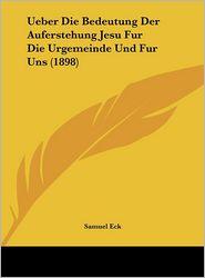 Ueber Die Bedeutung Der Auferstehung Jesu Fur Die Urgemeinde Und Fur Uns (1898) - Samuel Eck