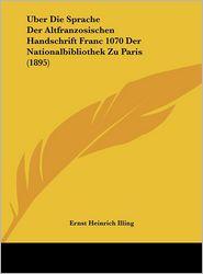 Uber Die Sprache Der Altfranzosischen Handschrift Franc 1070 Der Nationalbibliothek Zu Paris (1895) - Ernst Heinrich Illing