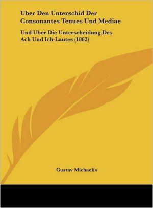 Uber Den Unterschid Der Consonantes Tenues Und Mediae: Und Uber Die Unterscheidung Des Ach Und Ich-Lautes (1862)