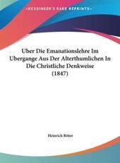 Uber Die Emanationslehre Im Ubergange Aus Der Alterthumlichen in Die Christliche Denkweise (1847) - Heinrich Ritter