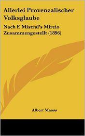 Allerlei Provenzalischer Volksglaube: Nach F. Mistral's Mireio Zusammengestellt (1896) - Albert Maass