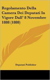 Regolamento Della Camera Dei Deputati In Vigore Dall' 8 Novembre 1888 (1888) - Deputati Publisher