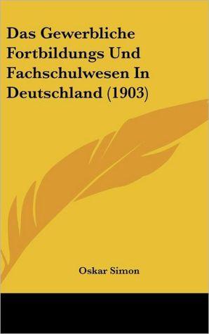 Das Gewerbliche Fortbildungs Und Fachschulwesen in Deutschland (1903)