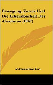 Bewegung, Zweck Und Die Erkennbarkeit Des Absoluten (1847) - Andreas Ludwig Kym