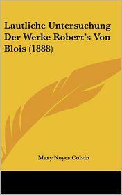 Lautliche Untersuchung Der Werke Robert's Von Blois (1888) - Mary Noyes Colvin