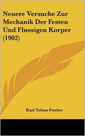 Neuere Versuche Zur Mechanik Der Festen Und Flussigen Korper (1902) - Karl Tobias Fischer