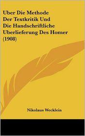 Uber Die Methode Der Textkritik Und Die Handschriftliche Uberlieferung Des Homer (1908) - Nikolaus Wecklein