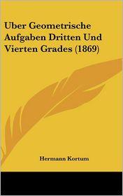 Uber Geometrische Aufgaben Dritten Und Vierten Grades (1869) - Hermann Kortum
