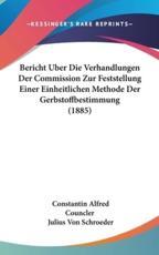 Bericht Uber Die Verhandlungen Der Commission Zur Feststellung Einer Einheitlichen Methode Der Gerbstoffbestimmung (1885) - Constantin Alfred Councler
