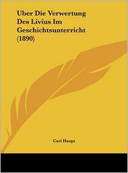 Uber Die Verwertung Des Livius Im Geschichtsunterricht (1890) - Carl Haupt
