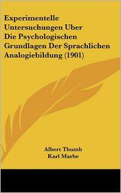 Experimentelle Untersuchungen Uber Die Psychologischen Grundlagen Der Sprachlichen Analogiebildung (1901) - Albert Thumb, Karl Marbe