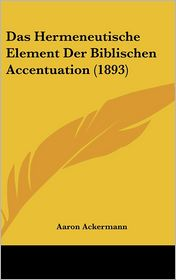 Das Hermeneutische Element Der Biblischen Accentuation (1893) - Aaron Ackermann
