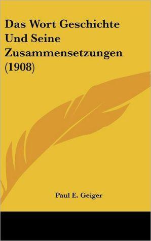 Das Wort Geschichte Und Seine Zusammensetzungen (1908)