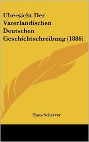 Ubersicht Der Vaterlandischen Deutschen Geschichtschreibung (1886) - Hans Scherrer
