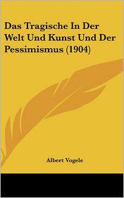 Das Tragische In Der Welt Und Kunst Und Der Pessimismus (1904) - Albert Vogele