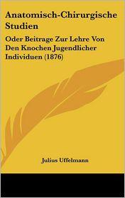 Anatomisch-Chirurgische Studien: Oder Beitrage Zur Lehre Von Den Knochen Jugendlicher Individuen (1876) - Julius Uffelmann